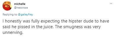 Text - michelle @nessrose Replying to @gaileyfrey I honestly was fully expecting the hipster dude to have said he pissed in the juice. The smugness was very unnerving.