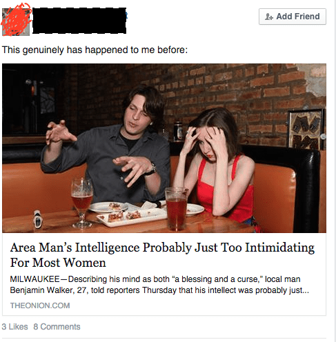 """Website - L+ Add Friend This genuinely has happened to me before: Area Man's Intelligence Probably Just Too Intimidating For Most Women MILWAUKEE- Describing his mind as both """"a blessing and a curse,"""" local man Benjamin Walker, 27, told reporters Thursday that his intellect was probably just. THEONION.COM 3 Likes 8 Comments"""