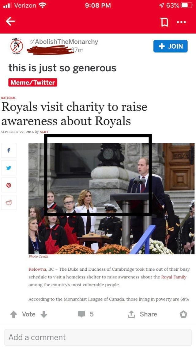 Website - 1 63% 9:08 PM ul Verizon LISH. r/AbolishTheMonarchy + JOIN 37m NARC this is just so generous Meme/Twitter NATIONAL Royals visit charity to raise awareness about Royals SEPTEMBER 27, 2016 by STAFF Photo Credit Kelowna, BC - The Duke and Duchess of Cambridge took time out of their busy schedule to visit a homeless shelter to raise awareness about the Royal Family among the country's most vulnerable people. According to the Monarchist League of Canada, those living in poverty are 68% 1 Sh