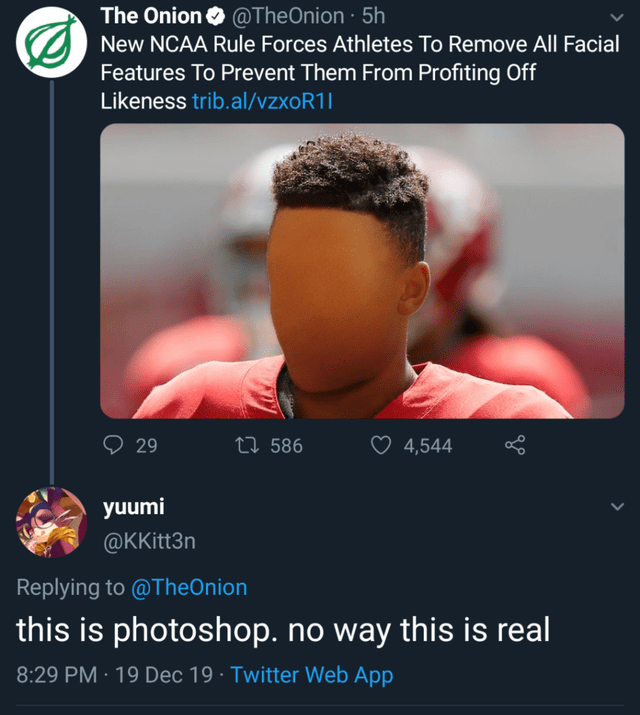 Text - The Onion O @TheOnion · 5h New NCAA Rule Forces Athletes To Remove All Facial Features To Prevent Them From Profiting Off Likeness trib.al/vzxoR1| ♡ 4,544 27 586 29 yuumi @KKitt3n Replying to @TheOnion this is photoshop. no way this is real 8:29 PM · 19 Dec 19 · Twitter Web App