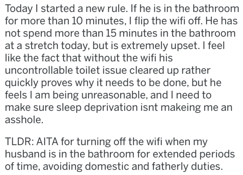 Text - Today I started a new rule. If he is in the bathroom for more than 10 minutes, I flip the wifi off. He has not spend more than 15 minutes in the bathroom at a stretch today, but is extremely upset. I feel like the fact that without the wifi his uncontrollable toilet issue cleared up rather quickly proves why it needs to be done, but he feels I am being unreasonable, and I need to make sure sleep deprivation isnt makeing me an asshole. TLDR: AITA for turning off the wifi when my husband is