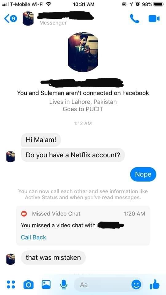 Product - ail T-Mobile Wi-Fi ? O 98% 10:31 AM Messenger You and Suleman aren't connected on Facebook Lives in Lahore, Pakistan Goes to PUCIT 1:12 AM Hi Ma'am! Do you have a Netflix account? Nope You can now call each other and see information like Active Status and when you've read messages. Missed Video Chat 1:20 AM You missed a video chat with Call Back that was mistaken Aa :)