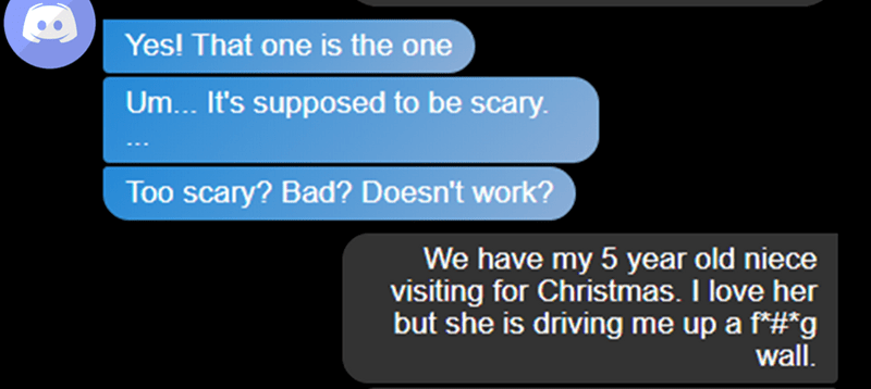 Text - Yes! That one is the one Um... It's supposed to be scary. Too scary? Bad? Doesn't work? We have my 5 year old niece visiting for Christmas. I love her but she is driving me up a f*#*g wall.