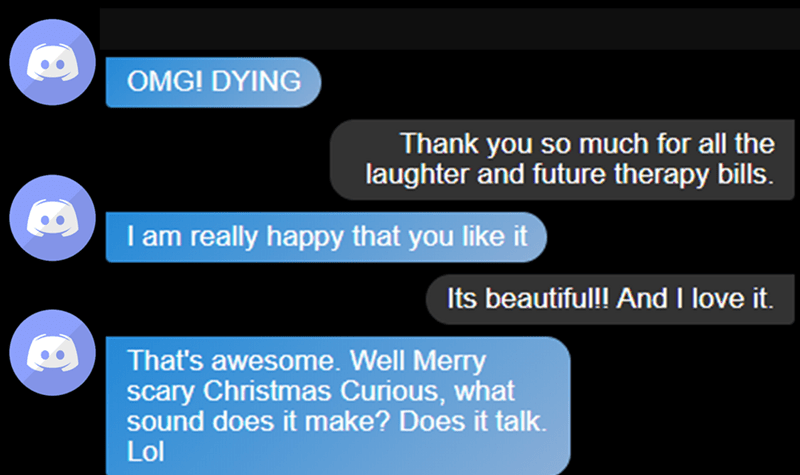 Text - OMG! DYING Thank you so much for all the laughter and future therapy bills. I am really happy that you like it Its beautiful! And I love it. That's awesome. Well Merry scary Christmas Curious, what sound does it make? Does it talk. Lol