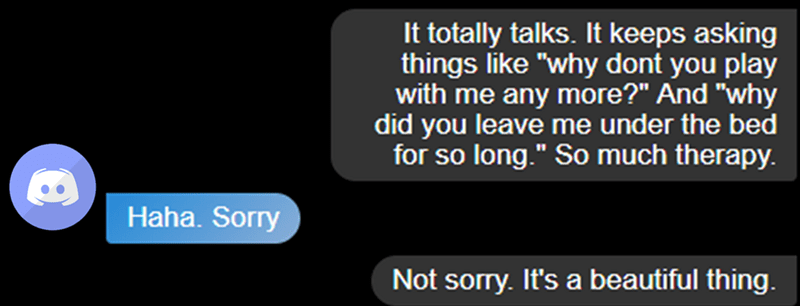 """Text - It totally talks. It keeps asking things like """"why dont you play with me any more?"""" And """"why did you leave me under the bed for so long."""" So much therapy. Haha. Sorry Not sorry. It's a beautiful thing."""