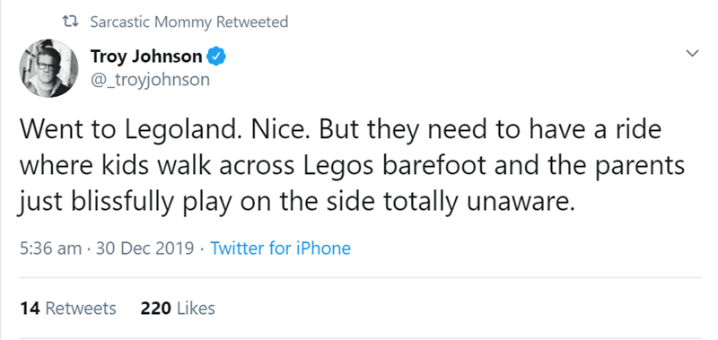 Text - 22 Sarcastic Mommy Retweeted Troy Johnson @_troyjohnson Went to Legoland. Nice. But they need to have a ride where kids walk across Legos barefoot and the parents just blissfully play on the side totally unaware. 5:36 am · 30 Dec 2019 · Twitter for iPhone 14 Retweets 220 Likes