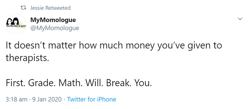 Text - t2 Jessie Retweeted MyMomologue @MyMomologue MyMomelegue It doesn't matter how much money you've given to therapists. First. Grade. Math. Will. Break. You. 3:18 am · 9 Jan 2020 · Twitter for iPhone