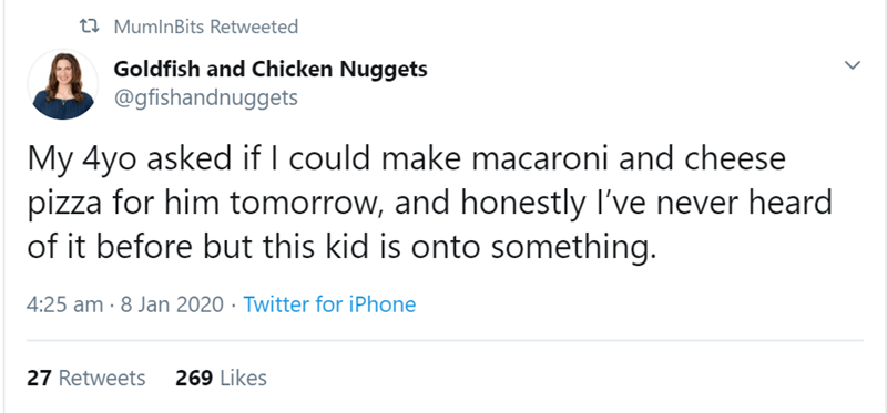 Text - t2 MumlnBits Retweeted Goldfish and Chicken Nuggets @gfishandnuggets My 4yo asked if I could make macaroni and cheese pizza for him tomorrow, and honestly I've never heard of it before but this kid is onto something. 4:25 am · 8 Jan 2020 · Twitter for iPhone 27 Retweets 269 Likes