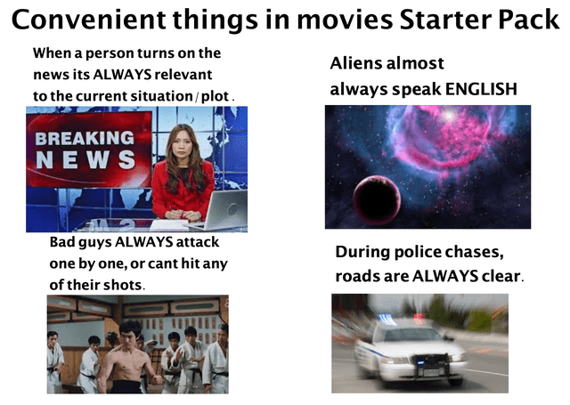 Text - Convenient things in movies Starter Pack When a person turns on the Aliens almost news its ALWAYS relevant always speak ENGLISH to the current situation/plot. BREAKING NEWS Bad guys ALWAYS attack During police chases, one by one, or cant hit any roads are ALWAYS clear. of their shots.