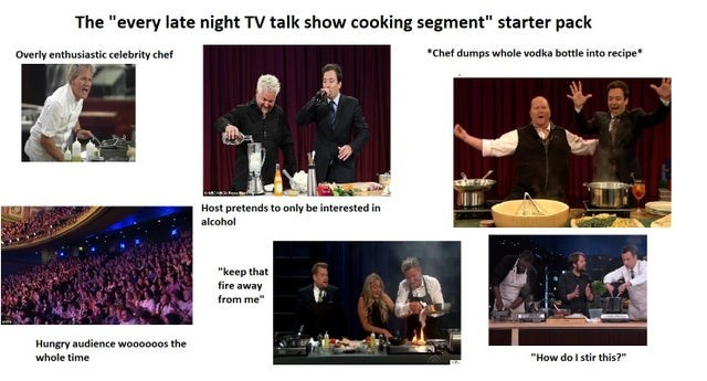 "Event - The ""every late night TV talk show cooking segment"" starter pack *Chef dumps whole vodka bottle into recipe* Overly enthusiastic celebrity chef Host pretends to only be interested in alcohol ""keep that fire away from me"" Hungry audience woooooos the ""How do I stir this?"" whole time"