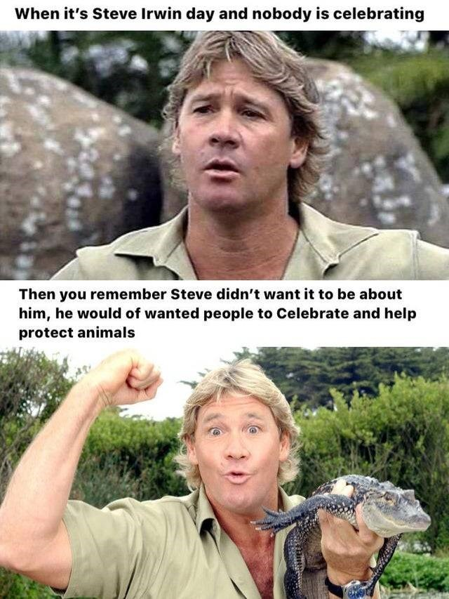 Internet meme - When it's Steve Irwin day and nobody is celebrating Then you remember Steve didn't want it to be about him, he would of wanted people to Celebrate and help protect animals