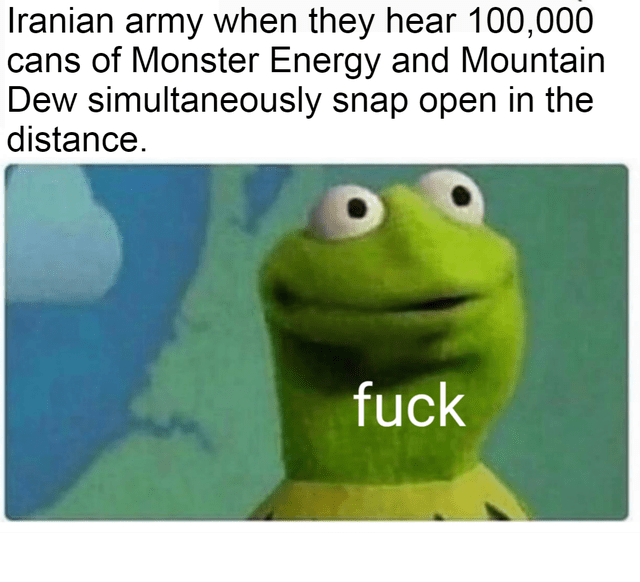 Green - Iranian army when they hear 100,000 cans of Monster Energy and Mountain Dew simultaneously snap open in the distance. fuck