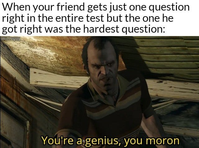 Photo caption - When your friend gets just one question right in the entire test but the one he got right was the hardest question: You're a genius, you moron