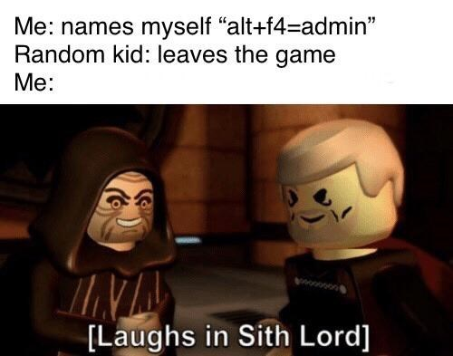"Facial expression - Me: names myself ""alt+f4=admin"" Random kid: leaves the game Me: www [Laughs in Sith Lord]"