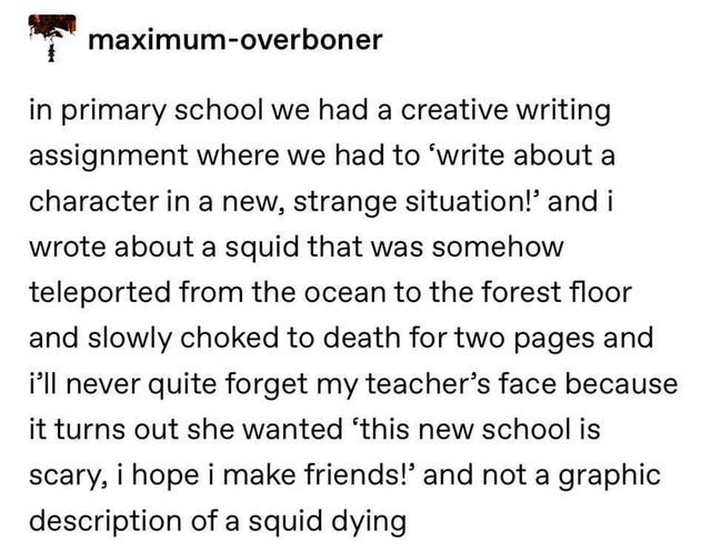 Text - maximum-overboner in primary school we had a creative writing assignment where we had to 'write about a character in a new, strange situation!' and i wrote about a squid that was somehow teleported from the ocean to the forest floor and slowly choked to death for two pages and i'll never quite forget my teacher's face because it turns out she wanted 'this new school is scary, i hope i make friends!' and not a graphic description of a squid dying