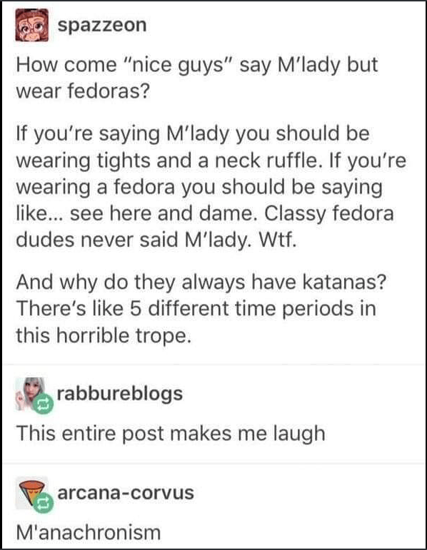 "Text - spazzeon How come ""nice guys"" say M'lady but wear fedoras? If you're saying M'lady you should be wearing tights and a neck ruffle. If you're wearing a fedora you should be saying like... see here and dame. Classy fedora dudes never said M'lady. Wtf. And why do they always have katanas? There's like 5 different time periods in this horrible trope. rabbureblogs This entire post makes me laugh arcana-corvus M'anachronism"
