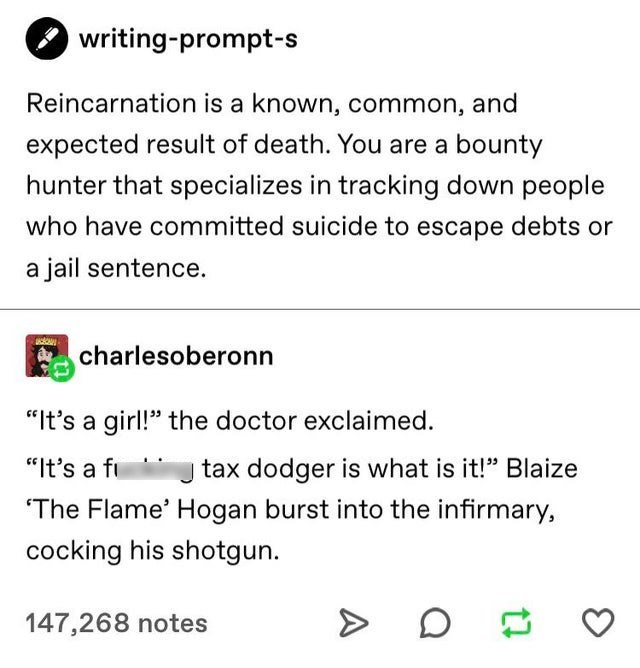 "Text - writing-prompt-s Reincarnation is a known, common, and expected result of death. You are a bounty hunter that specializes in tracking down people who have committed suicide to escape debts or a jail sentence. charlesoberonn ""It's a girl!"" the doctor exclaimed. ""It's a fi tax dodger is what is it!"" Blaize ""The Flame' Hogan burst into the infirmary, cocking his shotgun. 147,268 notes"