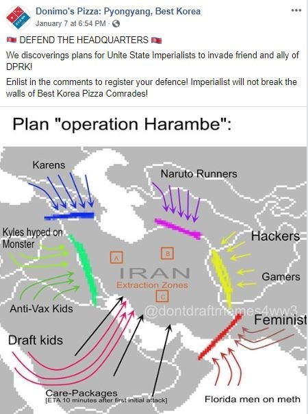 "Text - Donimo's Pizza: Pyongyang, Best Korea ... January 7 at 6:54 PM O DEFEND THE HEADQUARTERS We discoverings plans for Unite State Imperialists to invade friend and ally of DPRK! Enlist in the comments to register your defence! Imperialist will not break the walls of Best Korea Pizza Comrades! Plan ""operation Harambe"": Karens Naruto Runners Kyles hyped on Monster Hackers IRAN Extraction Zones Gamers @dontdraftmemes4ww3 Feminist Anti-Vax Kids Draft kids Care-Packages (ETA 10 minutes after firs"