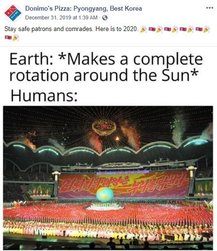 Text - Donimo's Pizza: Pyongyang, Best Korea December 31, 2019 at 1:39 AM - Stay safe patrons and comrades. Here is to 2020. Earth: *Makes a complete rotation around the Sun* Humans: