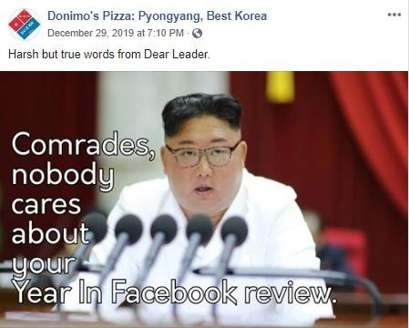 Text - Donimo's Pizza: Pyongyang, Best Korea December 29, 2019 at 7:10 PM Harsh but true words from Dear Leader. Comrades, nobody cares about your Year In Facebook review.