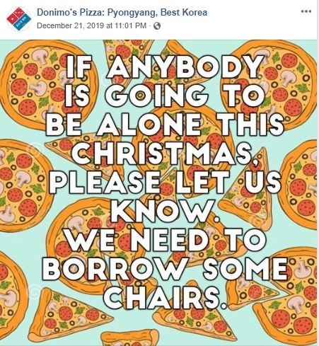 Text - Donimo's Pizza: Pyongyang, Best Korea ... December 21, 2019 at 11:01 PM - 0 IF ANYBODY IS GOING TO BE ALONE THIS CHRISTMAS. PLEASE LET US KNOW. WE NEED TO BORROW SOME by CHAIRS.
