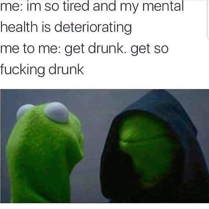 Green - me: im so tired and my mental health is deteriorating me to me: get drunk. get so fucking drunk