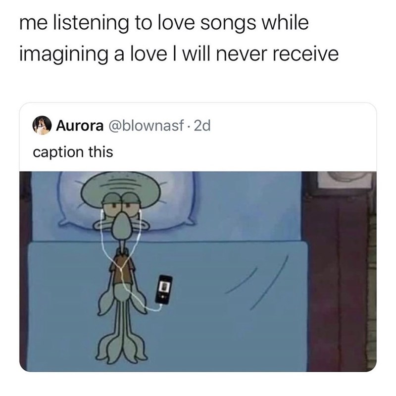 Cartoon - me listening to love songs while imagining a love I will never receive Aurora @blownasf · 2d caption this