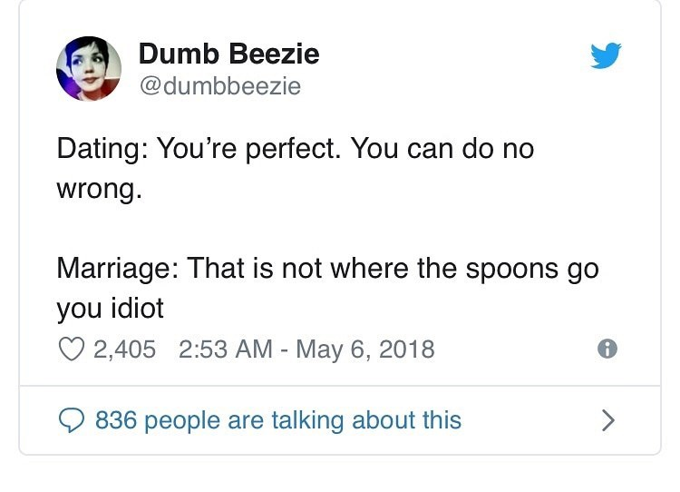 Text - Dumb Beezie @dumbbeezie Dating: You're perfect. You can do no wrong. Marriage: That is not where the spoons go you idiot O 2,405 2:53 AM - May 6, 2018 <> 836 people are talking about this