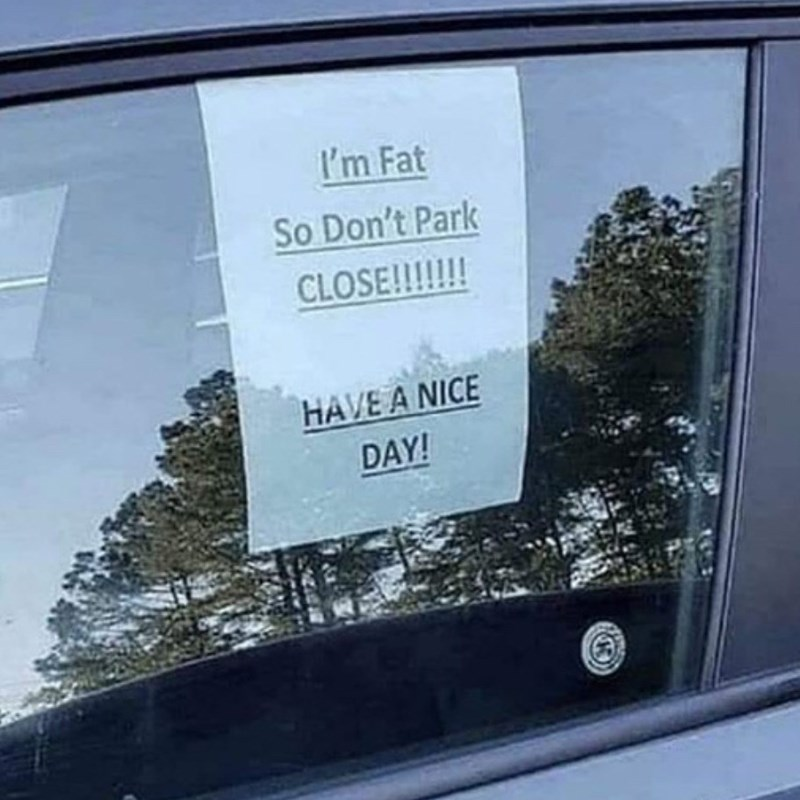 Advertising - I'm Fat So Don't Park CLOSE!!!!!! HAVE A NICE DAY!