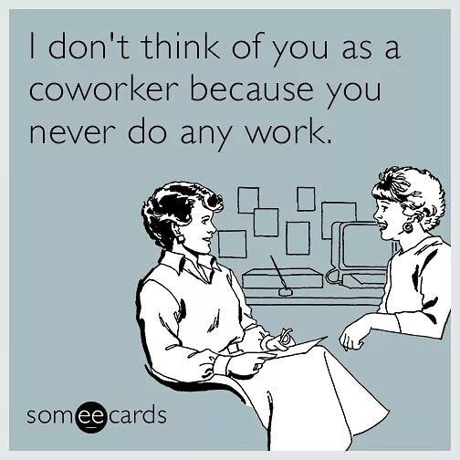 Text - I don't think of you as a Coworker because you never do any work. somee cards