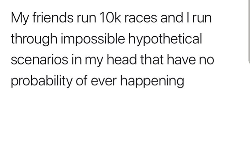 Text - My friends run 10k races and I run through impossible hypothetical scenarios in my head that have no probability of ever happening