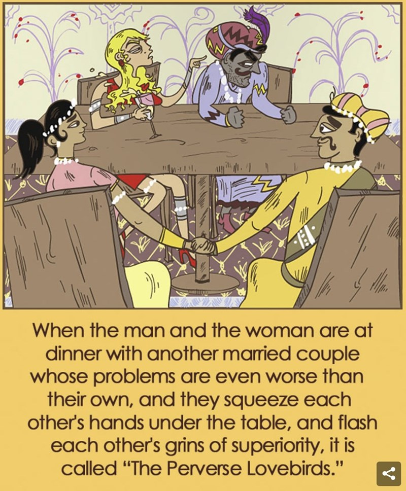 "Cartoon - When the mAN And the woman are at dinner with another married couple whose problems are even worse than their own, and they squeeze each other's hands under the table, and flash each other's grins of superiority, it is called ""The Perverse Lovebirds."""