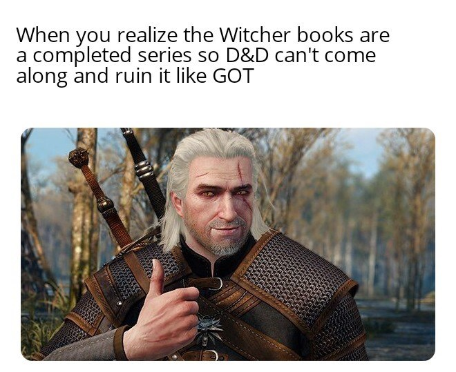 Armour - When you realize the Witcher books are a completed series so D&D can't come along and ruin it like GOT