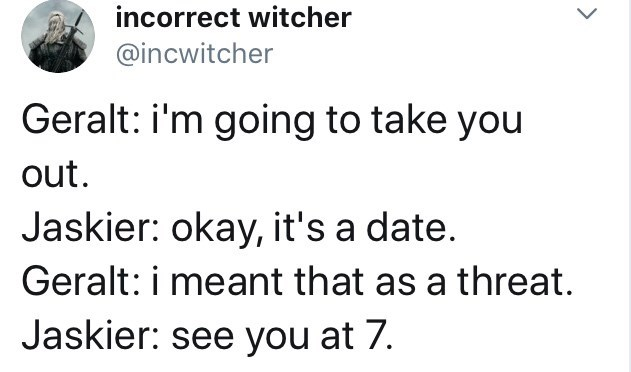 Text - incorrect witcher @incwitcher Geralt: i'm going to take you out. Jaskier: okay, it's a date. Geralt: i meant that as a threat. Jaskier: see you at 7.
