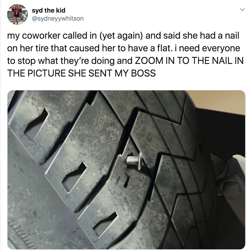 Tire - syd the kid @sydneyywhitson my coworker called in (yet again) and said she had a nail on her tire that caused her to have a flat. i need everyone to stop what they're doing and ZOOM IN TO THE NAIL IN THE PICTURE SHE SENT MY BOSS