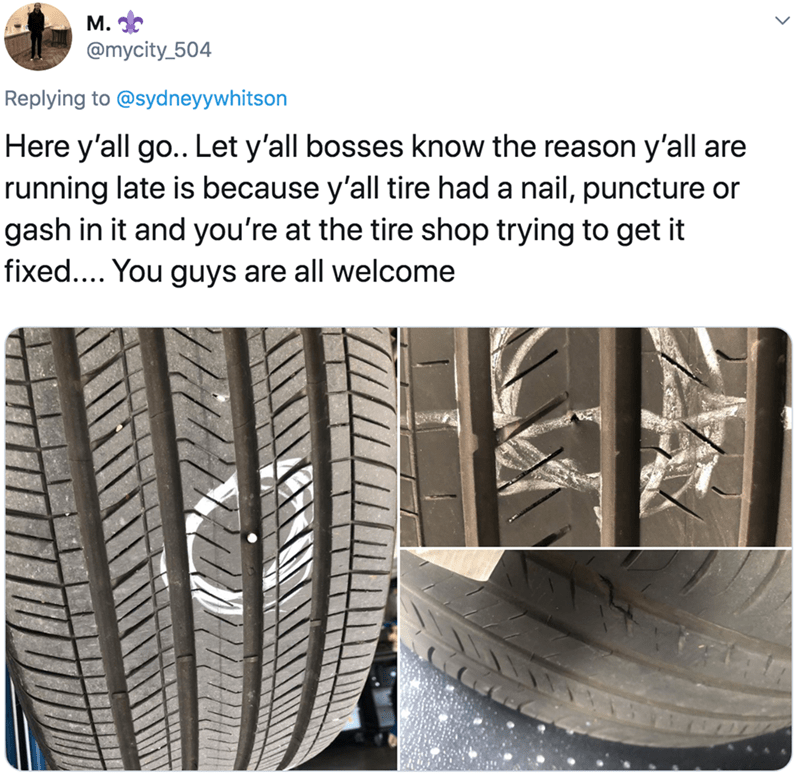 Tire - M. @mycity_504 Replying to @sydneyywhitson Here y'all go.. Let y'all bosses know the reason y'all are running late is because y'all tire had a nail, puncture or gash in it and you're at the tire shop trying to get it fixed.... You guys are all welcome