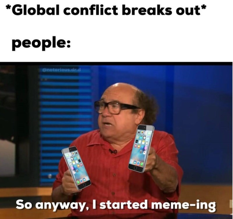 "Funny meme that reads, ""*Global conflict breaks out;* people: ..."" above a still of Danny DeVito saying, ""So anyway, I started meme-ing"""