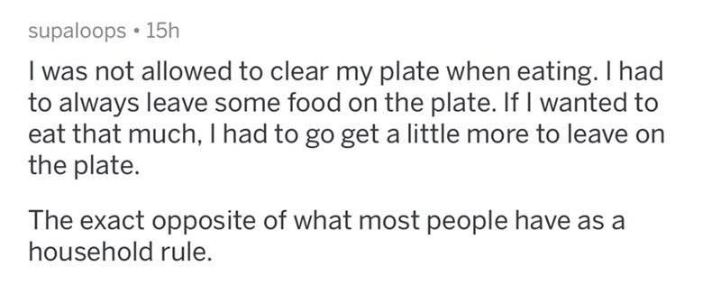 Text - supaloops • 15h I was not allowed to clear my plate when eating. I had to always leave some food on the plate. If I wanted to eat that much, I had to go get a little more to leave on the plate. The exact opposite of what most people have as a household rule.