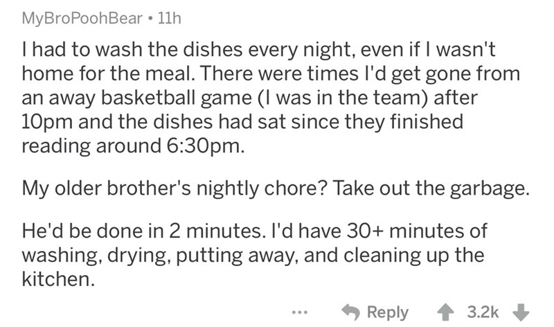 Text - MyBroPoohBear • 11h I had to wash the dishes every night, even if I wasn't home for the meal. There were times l'd get gone from an away basketball game (I was in the team) after 10pm and the dishes had sat since they finished reading around 6:30pm. My older brother's nightly chore? Take out the garbage. He'd be done in 2 minutes. I'd have 30+ minutes of washing, drying, putting away, and cleaning up the kitchen. Reply 3.2k