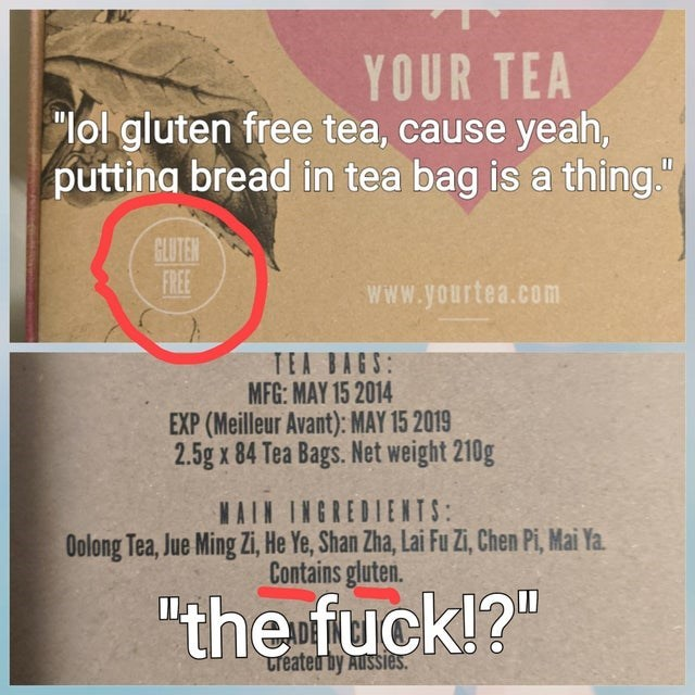 "Text - YOUR TEA ""lol gluten free tea, cause yeah, puttina bread in tea bag is a thing."" GLUTEN FREE www.yourtea.com TEA BAGS: MFG: MAY 15 2014 EXP (Meilleur Avant): MAY 15 2019 2.5g x 84 Tea Bags. Net weight 210g AIN INGREDIENTIS: Oolong Tea, Jue Ming Zi, He Ye, Shan Zha, Lai Fu Zi, Chen Pi, Mai Ya. Contains gluten. ""the fuck!?"" Lreated by Aussiès."