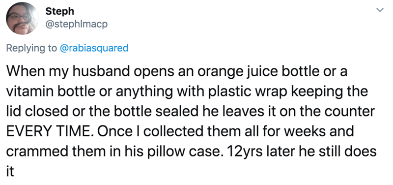 Text - Steph @stephlmacp Replying to @rabiasquared When my husband opens an orange juice bottle or a vitamin bottle or anything with plastic wrap keeping the lid closed or the bottle sealed he leaves it on the counter EVERY TIME. Once I collected them all for weeks and crammed them in his pillow case. 12yrs later he still does it