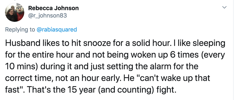 "Text - Rebecca Johnson @r_johnson83 Replying to @rabiasquared Husband likes to hit snooze for a solid hour. I like sleeping for the entire hour and not being woken up 6 times (every 10 mins) during it and just setting the alarm for the correct time, not an hour early. He ""can't wake up that fast"". That's the 15 year (and counting) fight."