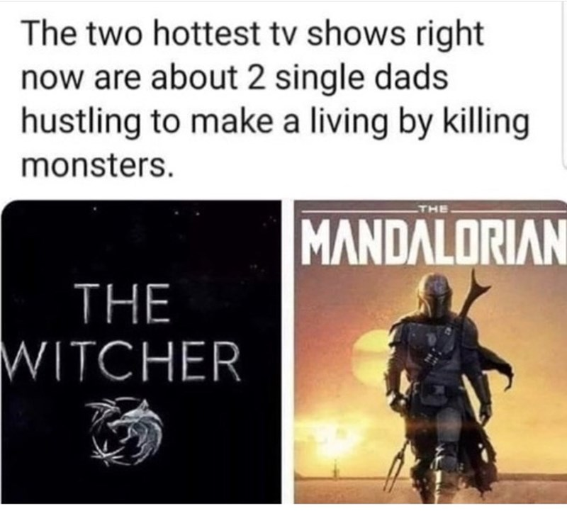 Text - The two hottest tv shows right now are about 2 single dads hustling to make a living by killing monsters. THE MANDALORIAN THE WITCHER