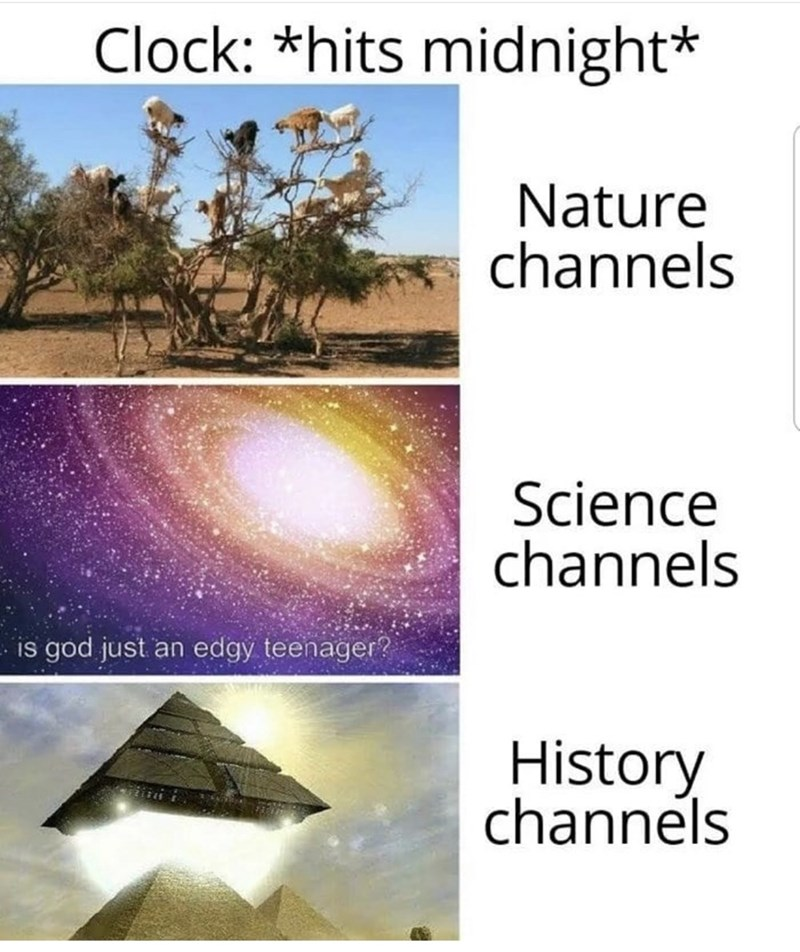 Water - Clock: *hits midnight* Nature channels Science channels is god just an edgy teenager? History channels