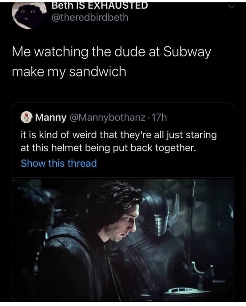 Text - Beth IS EXHAUSTED @theredbirdbeth () Me watching the dude at Subway make my sandwich Manny @Mannybothanz · 17h it is kind of weird that they're all just staring at this helmet being put back together. Show this thread