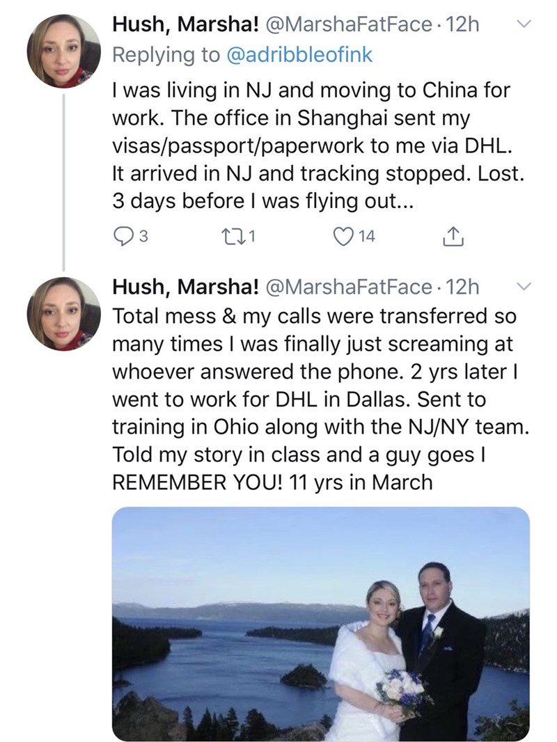 Text - Hush, Marsha! @MarshaFatFace · 12h Replying to @adribbleofink I was living in NJ and moving to China for work. The office in Shanghai sent my visas/passport/paperwork to me via DHL. It arrived in NJ and tracking stopped. Lost. 3 days before I was flying out... 03 14 Hush, Marsha! @MarshaFatFace · 12h Total mess & my calls were transferred so many times I was finally just screaming at whoever answered the phone. 2 yrs later went to work for DHL in Dallas. Sent to training in Ohio along wit