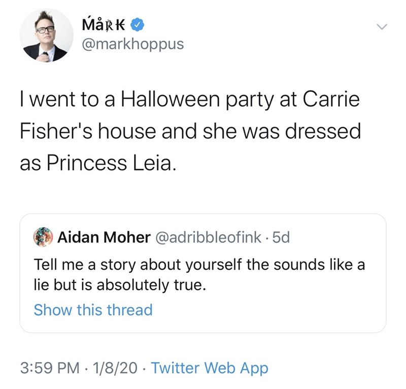 Text - MårK O @markhoppus I went to a Halloween party at Carrie Fisher's house and she was dressed as Princess Leia. Aidan Moher @adribbleofink · 5d Tell me a story about yourself the sounds like lie but is absolutely true. Show this thread 3:59 PM · 1/8/20 · Twitter Web App