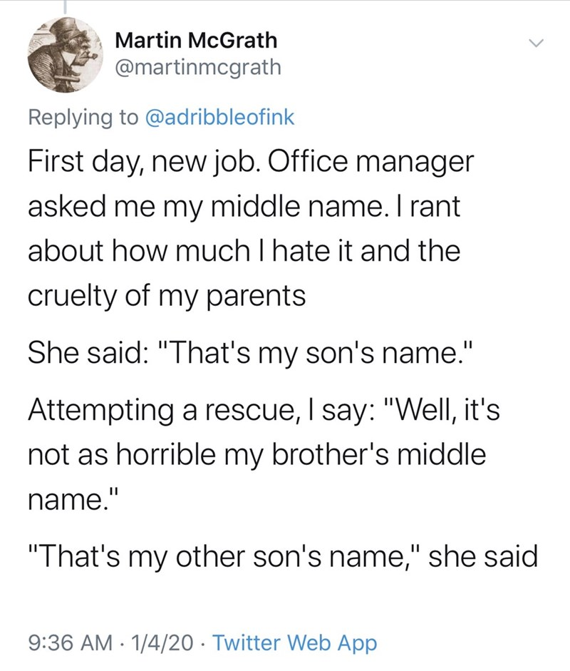 """Text - Martin McGrath @martinmcgrath Replying to @adribbleofink First day, new job. Office manager asked me my middle name. I rant about how much I hate it and the cruelty of my parents She said: """"That's my son's name."""" Attempting a rescue, I say: """"Well, it's not as horrible my brother's middle name.' """"That's other son's name,"""" she said my 9:36 AM · 1/4/20 · Twitter Web App"""