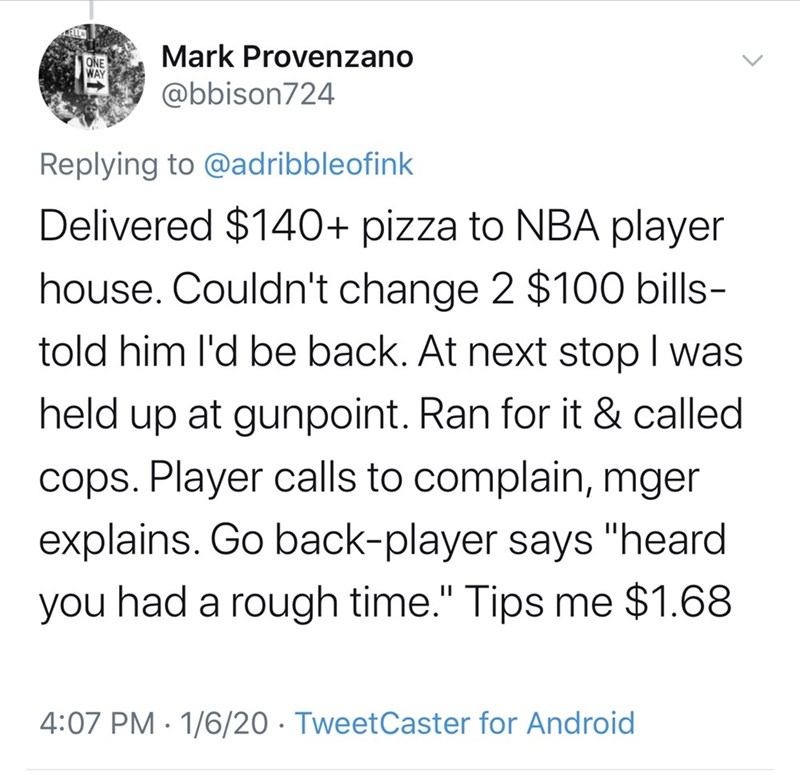 """Text - Mark Provenzano ONE WAY @bbison724 Replying to @adribbleofink Delivered $140+ pizza to NBA player house. Couldn't change 2 $100 bills- told him l'd be back. At next stop I was held up at gunpoint. Ran for it & called cops. Player calls to complain, mger explains. Go back-player says """"heard had a rough time."""" Tips me $1.68 you 4:07 PM · 1/6/20 · TweetCaster for Android"""