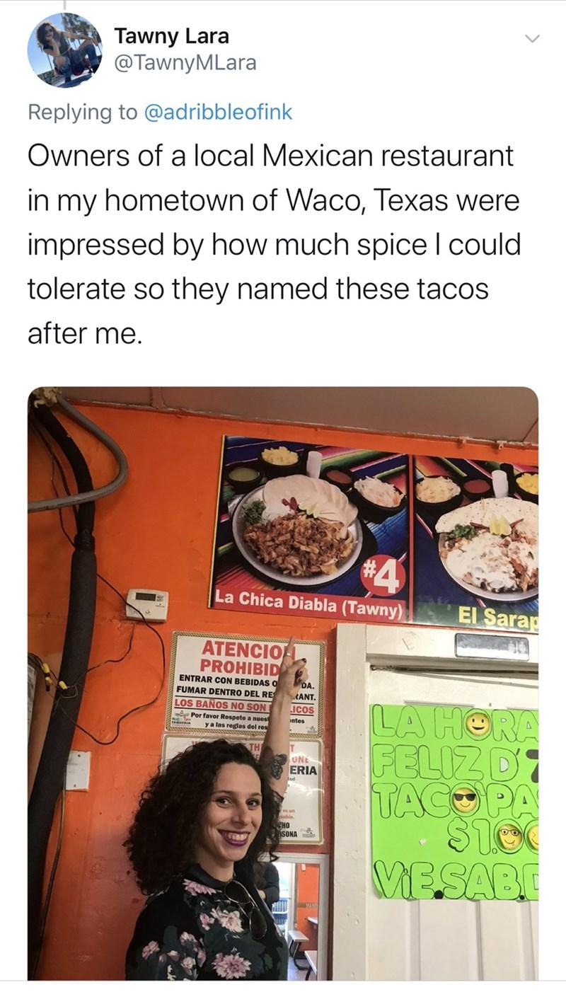 Food group - Tawny Lara @TawnyMLara Replying to @adribbleofink Owners of a local Mexican restaurant hometown of Waco, Texas were in my impressed by how much spice l could tolerate so they named these tacos after me. La Chica Diabla (Tawny) El Sarap ATENCIO PROHIBID ENTRAR CON BEBIDAS O FUMAR DENTRO DEL RE LOS BAÑOS NO SON DA. RANT. LA HORA FELIZD TACOPA LICOS Por favor Respete a nuest y a las reglas del res ntes PAGURIA TH UNE ERIA es un sable. Зно SONA MESABE